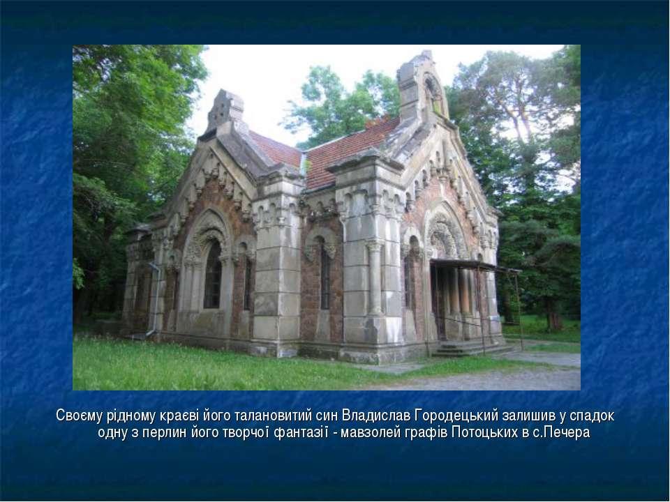 Своєму рідному краєві його талановитий син Владислав Городецький залишив у сп...
