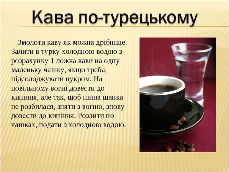 Змолоти каву як можна дрібніше. Залити в турку холодною водою з розрахунку 1 ...