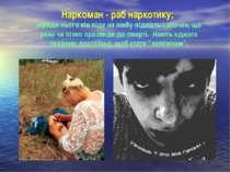 Наркоман - раб наркотику; заради нього він піде на любу підлість і злочин, що...