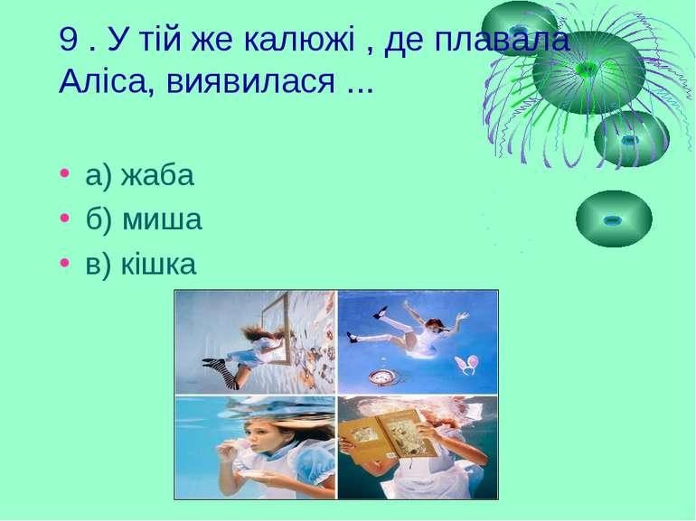 9 . У тій же калюжі , де плавала Аліса, виявилася ... а) жаба б) миша в) кішка