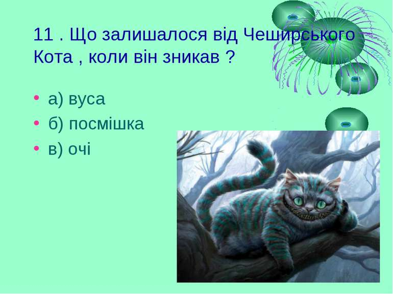 11 . Що залишалося від Чеширського Кота , коли він зникав ? а) вуса б) посміш...