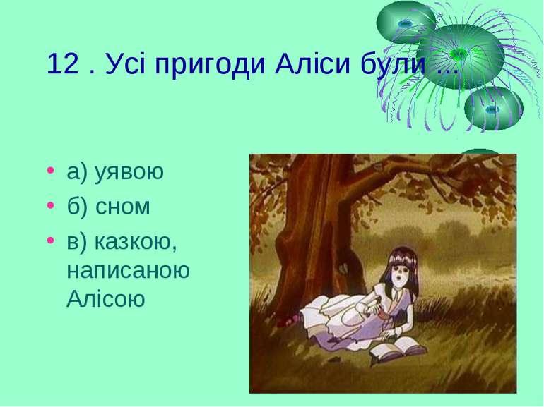 12 . Усі пригоди Аліси були ... а) уявою б) сном в) казкою, написаною Алісою