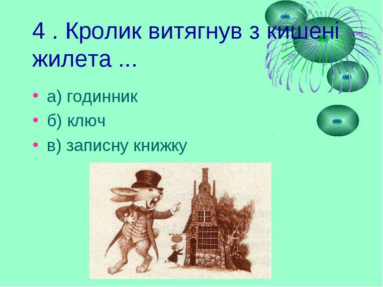 4 . Кролик витягнув з кишені жилета ... а) годинник б) ключ в) записну книжку