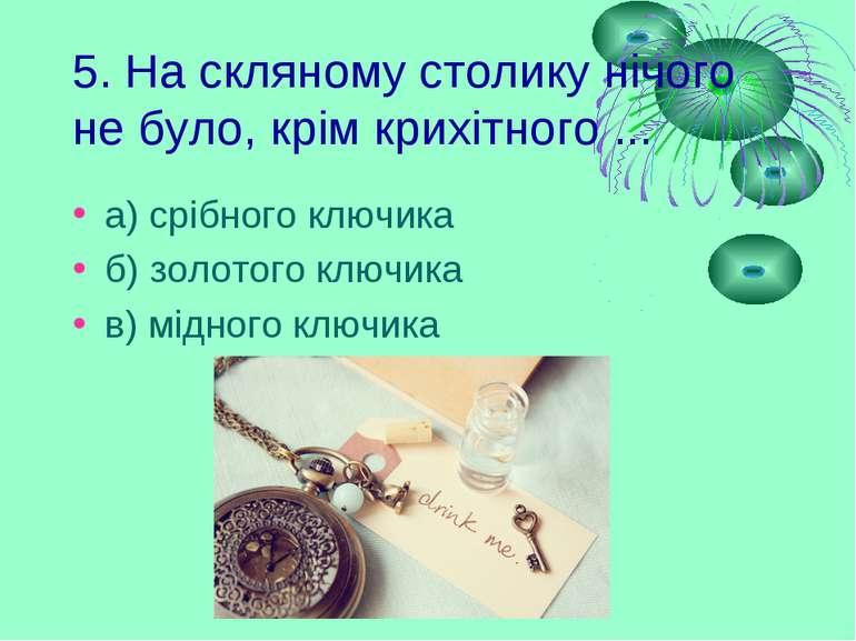 5. На скляному столику нічого не було, крім крихітного ... а) срібного ключик...