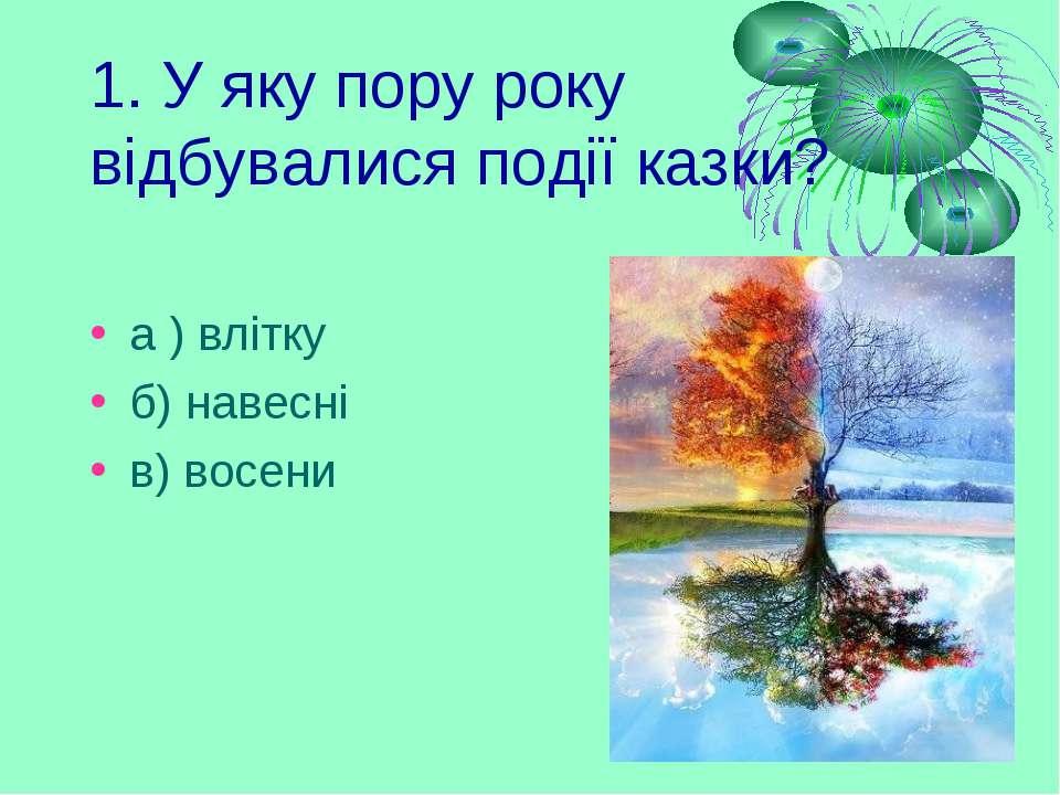 1. У яку пору року відбувалися події казки? а ) влітку б) навесні в) восени