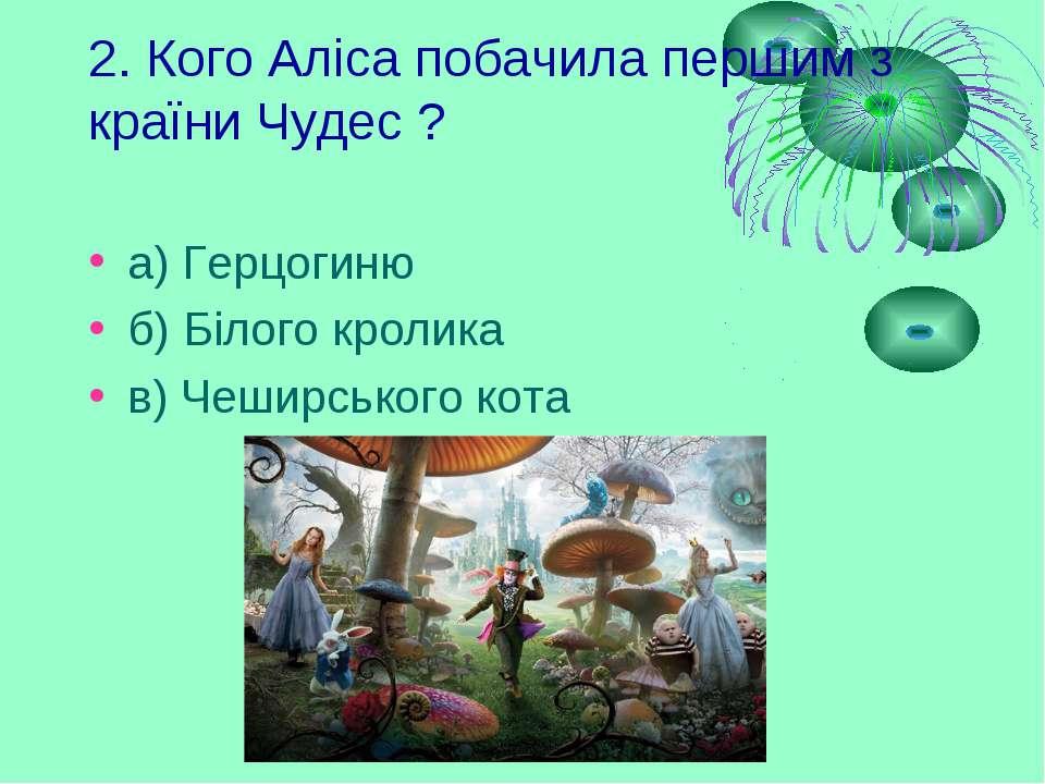 2. Кого Аліса побачила першим з країни Чудес ? а) Герцогиню б) Білого кролика...