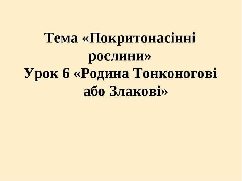 Тема «Покритонасінні рослини» Урок 6 «Родина Тонконогові або Злакові»