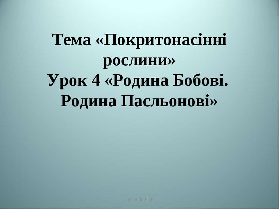Тема «Покритонасінні рослини» Урок 4 «Родина Бобові. Родина Пасльонові» Теслю...