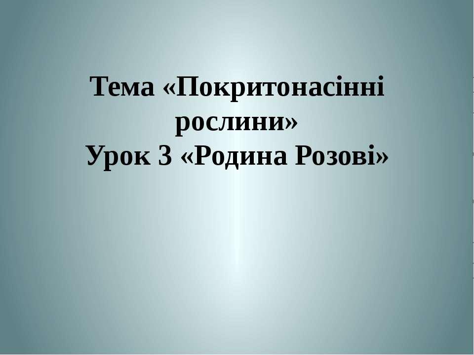 Тема «Покритонасінні рослини» Урок 3 «Родина Розові» Теслюк Л.П