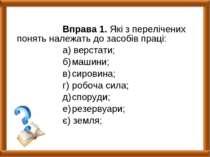 Вправа 1. Які з перелічених понять належать до засобів праці: а) верстати; б)...