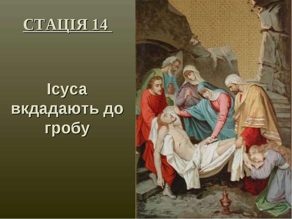 СТАЦІЯ 14 Ісуса вкдадають до гробу