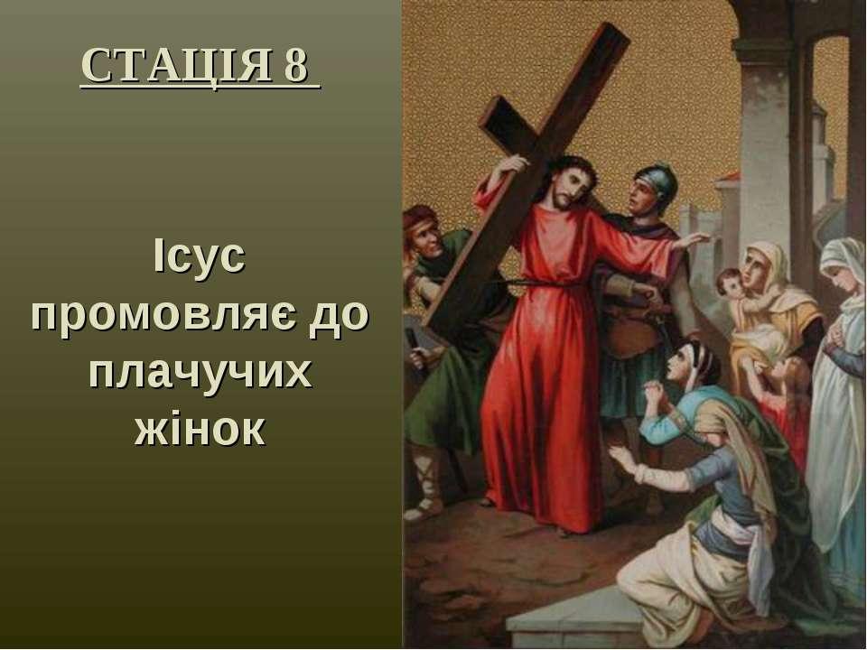 СТАЦІЯ 8 Ісус промовляє до плачучих жінок