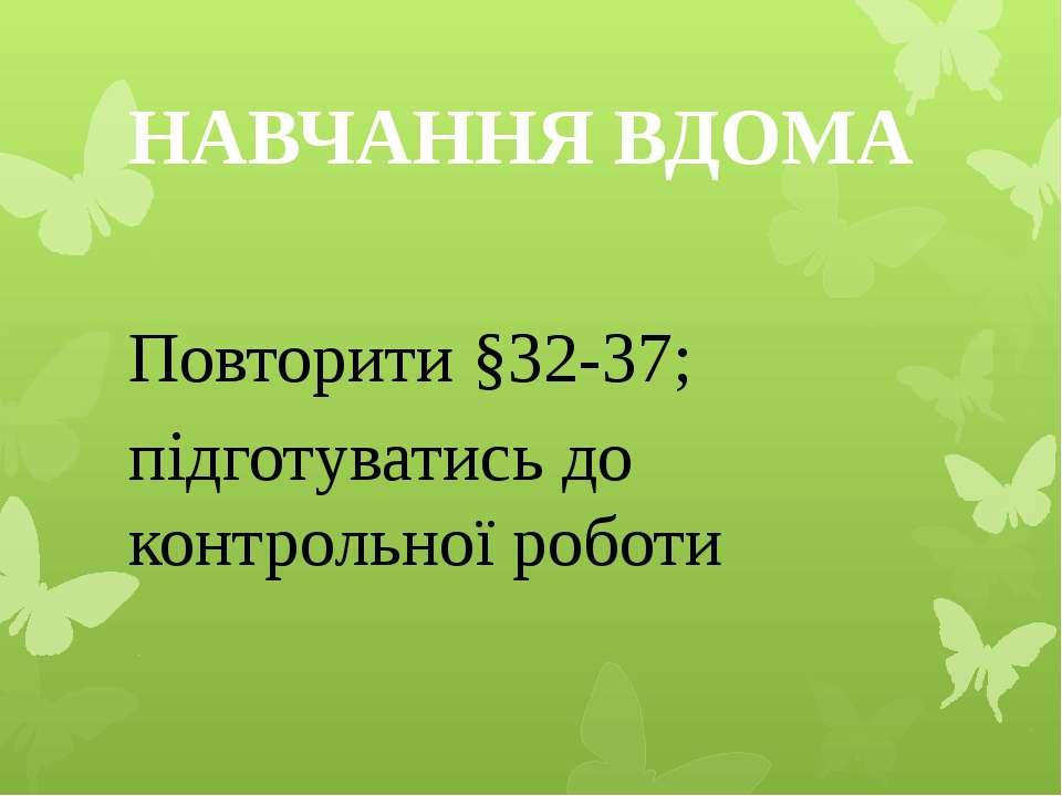 НАВЧАННЯ ВДОМА Повторити §32-37; підготуватись до контрольної роботи