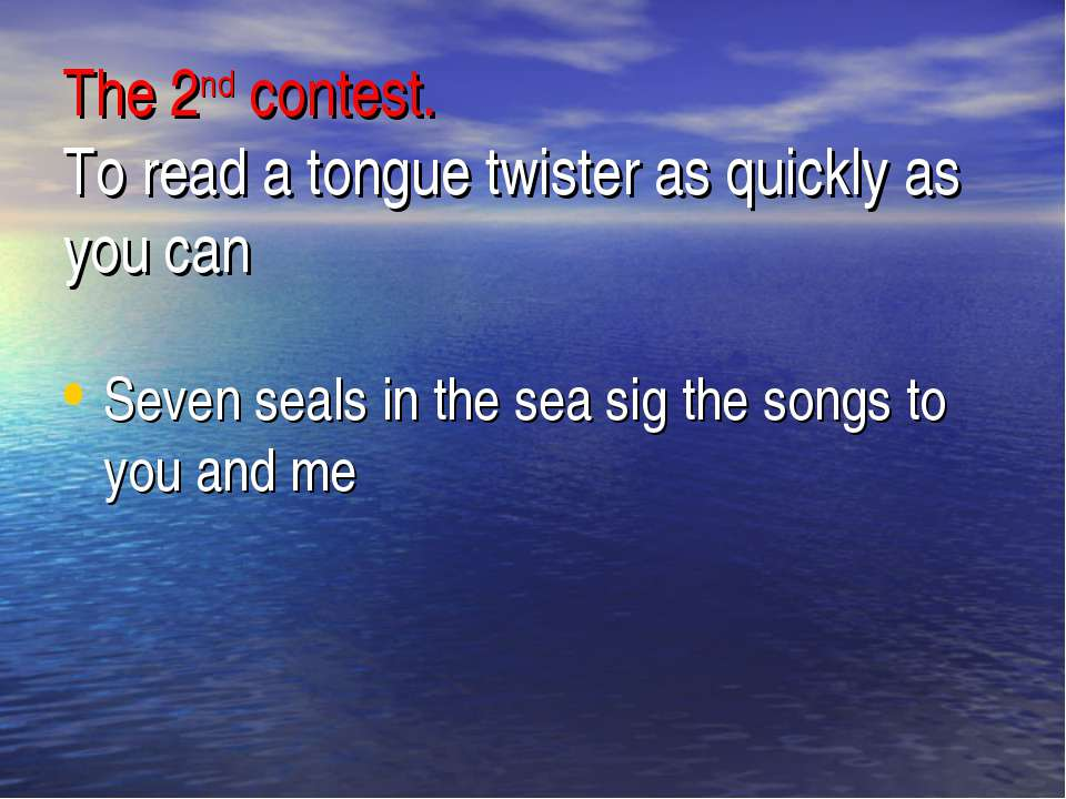 The 2nd contest. To read a tongue twister as quickly as you can Seven seals i...
