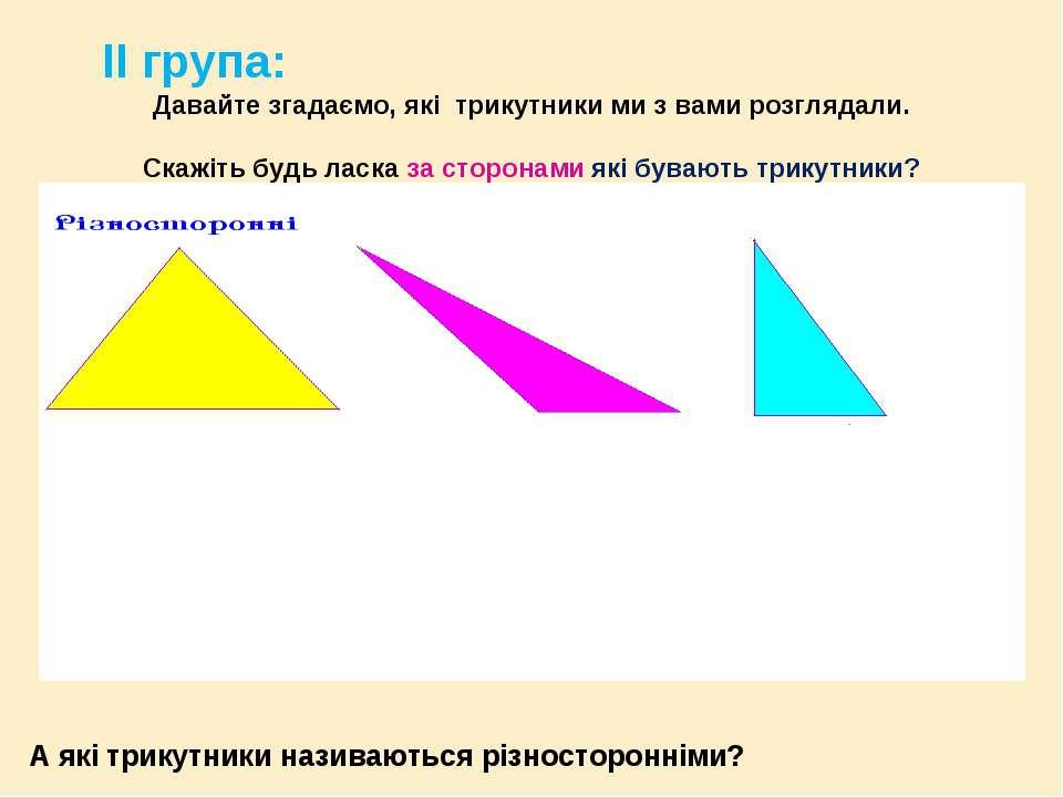 ІІ група: Давайте згадаємо, які трикутники ми з вами розглядали. Скажіть будь...