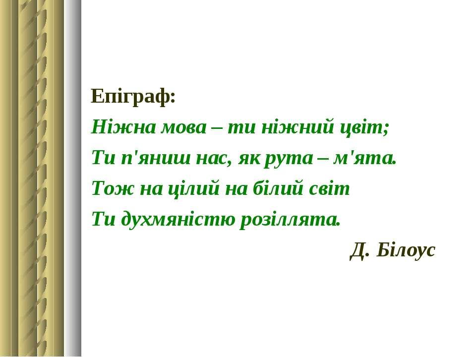 Епіграф: Ніжна мова – ти ніжний цвіт; Ти п'яниш нас, як рута – м'ята. Тож на ...