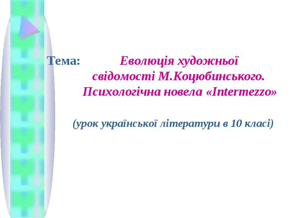 Тема: Еволюція художньої свідомості М.Коцюбинського. Психологічна новела «Int...