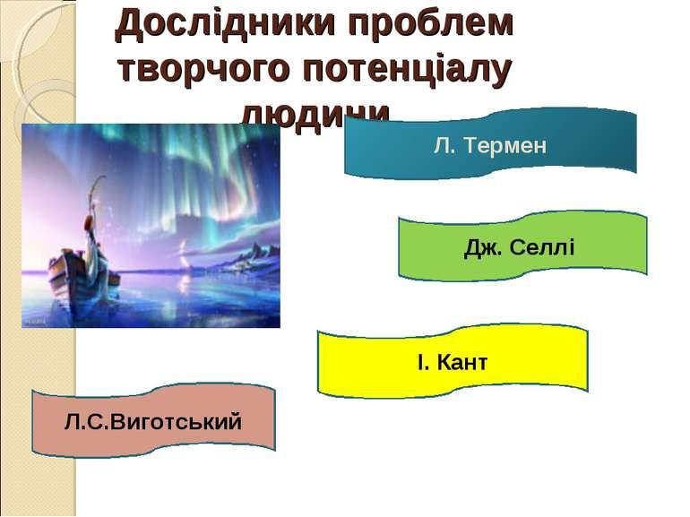 Дослідники проблем творчого потенціалу людини Л.С.Виготський І. Кант Дж. Селл...