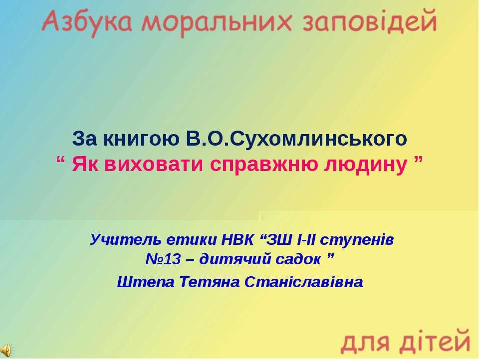 """За книгою В.О.Сухомлинського """" Як виховати справжню людину """" Учитель етики НВ..."""