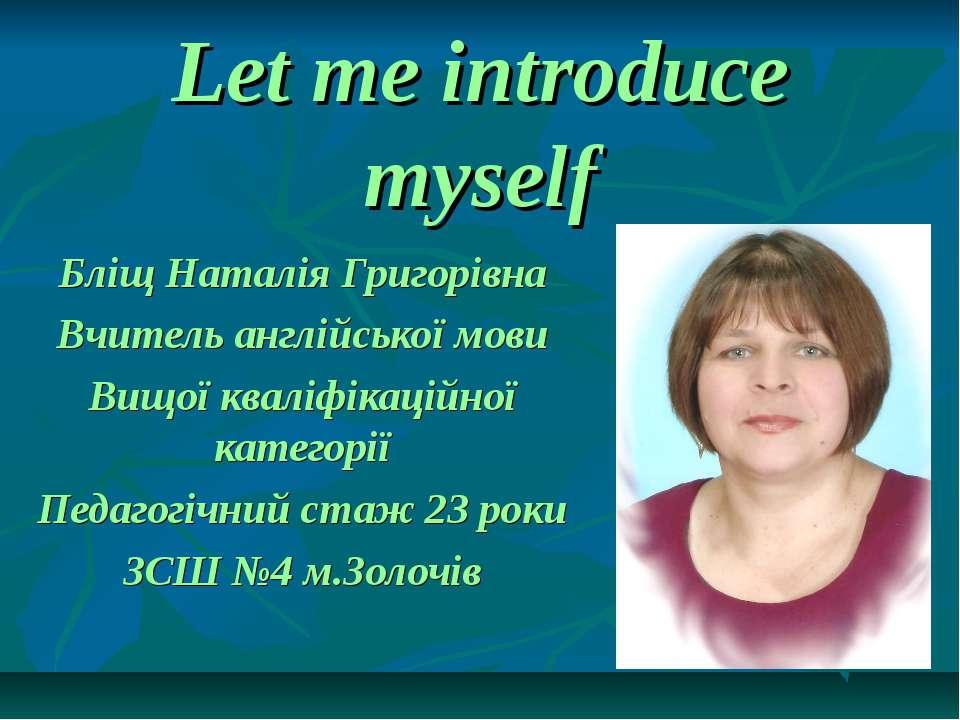 Let me introduce myself Бліщ Наталія Григорівна Вчитель англійської мови Вищо...