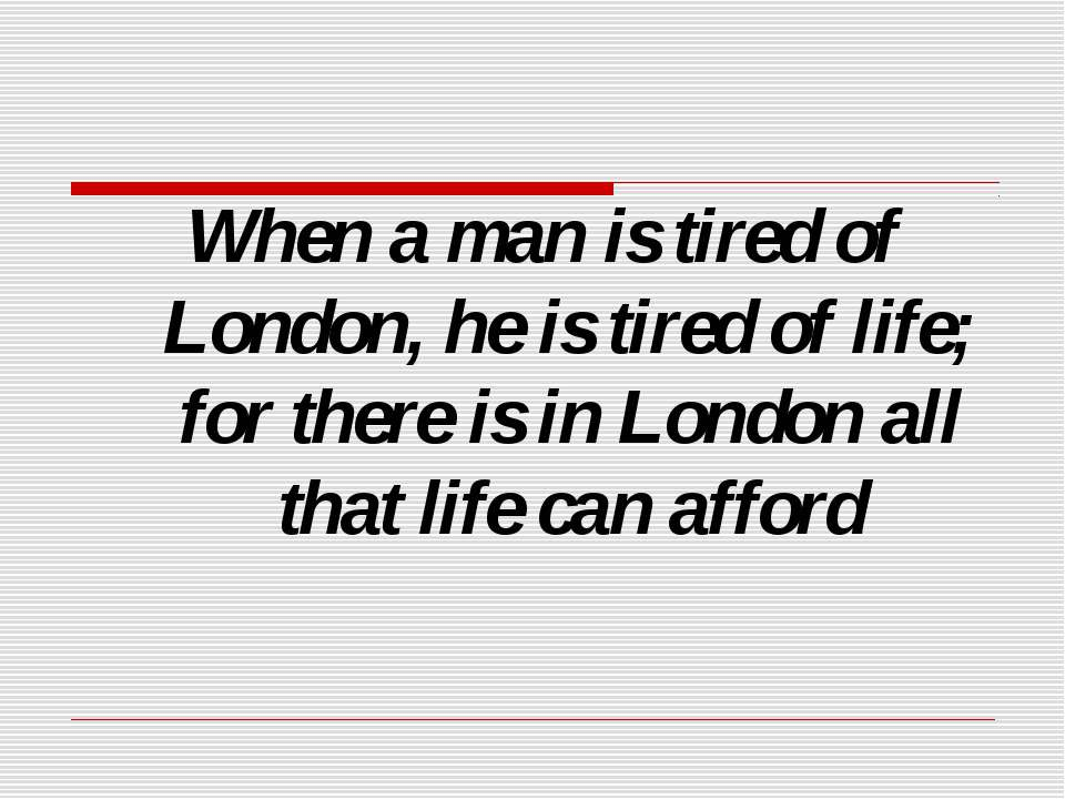 When a man is tired of London, he is tired of life; for there is in London al...