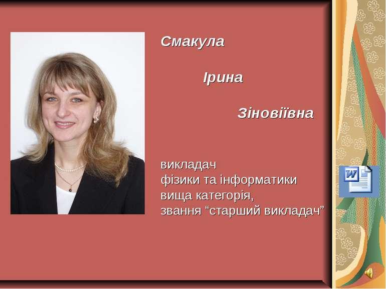Смакула Ірина Зіновіївна викладач фізики та інформатики вища категорія, званн...