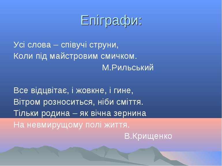 Епіграфи: Усі слова – співучі струни, Коли під майстровим смичком. М.Рильськи...