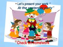 "Check on homework Let's present your work "" At the yesterday party"""