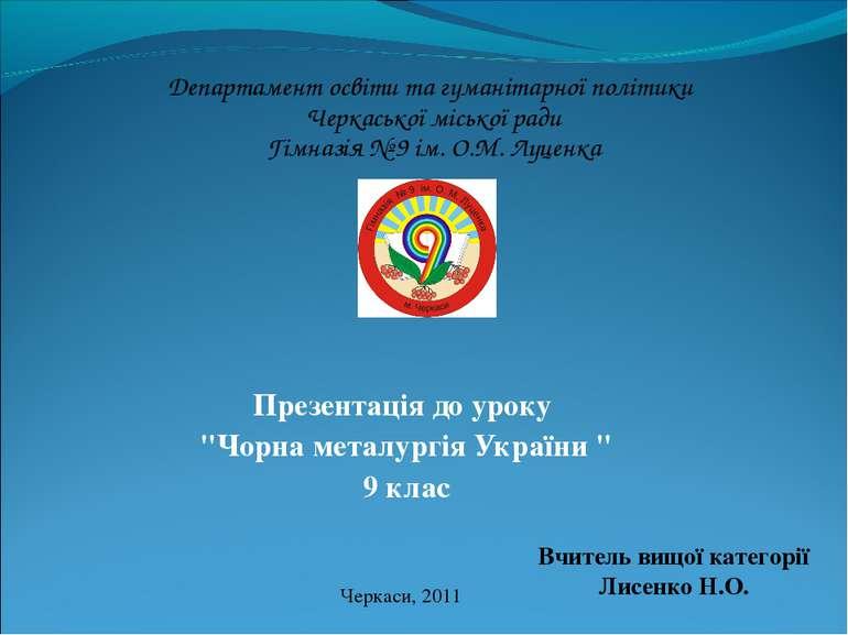 """Презентація до уроку """"Чорна металургія України """" 9 клас Черкаси, 2011 Вчитель..."""