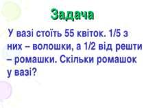 Задача У вазі стоїть 55 квіток. 1/5 з них – волошки, а 1/2 від решти – ромашк...