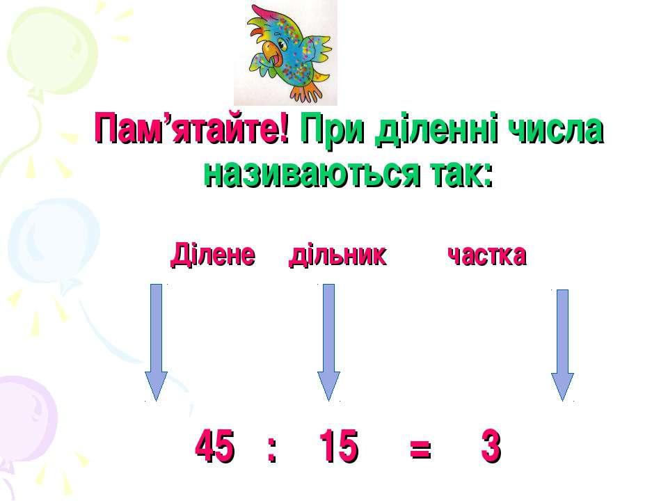 Пам'ятайте! При діленні числа називаються так: Ділене дільник частка 45 : 15 = 3