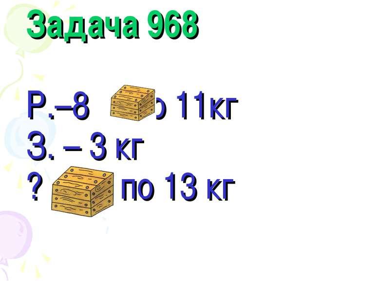 Задача 968 Р.–8 –по 11кг З. – 3 кг ? – по 13 кг