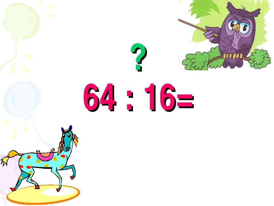 ? 64 : 16=