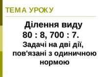 ТЕМА УРОКУ Ділення виду 80 : 8, 700 : 7. Задачі на дві дії, пов'язані з одини...