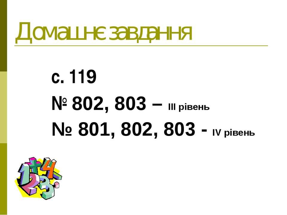 Домашнє завдання с. 119 № 802, 803 – ІІІ рівень № 801, 802, 803 - ІV рівень