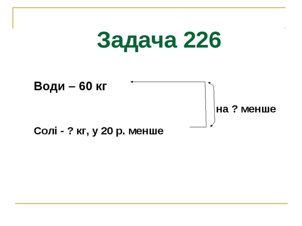 Задача 226 Води – 60 кг на ? менше Солі - ? кг, у 20 р. менше