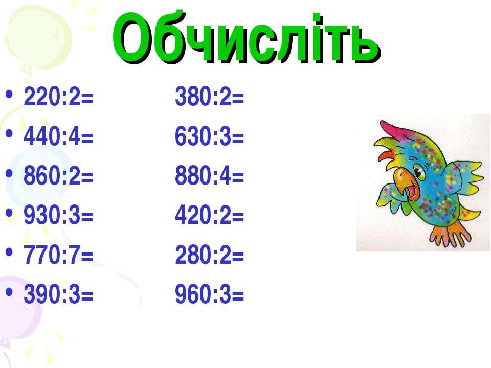 Обчисліть 220:2= 380:2= 440:4= 630:3= 860:2= 880:4= 930:3= 420:2= 770:7= 280:...