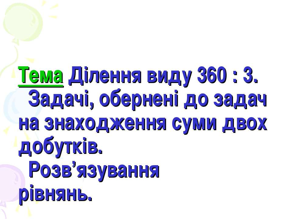 Тема Ділення виду 360 : 3. Задачі, обернені до задач на знаходження суми двох...