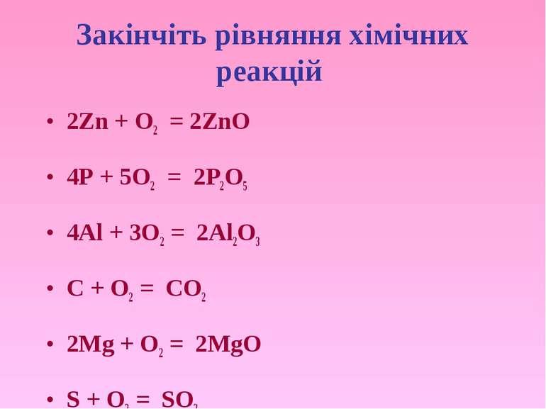 Закінчіть рівняння хімічних реакцій 2Zn + O2 = 2ZnO 4P + 5O2 = 2P2O5 4Al + 3O...
