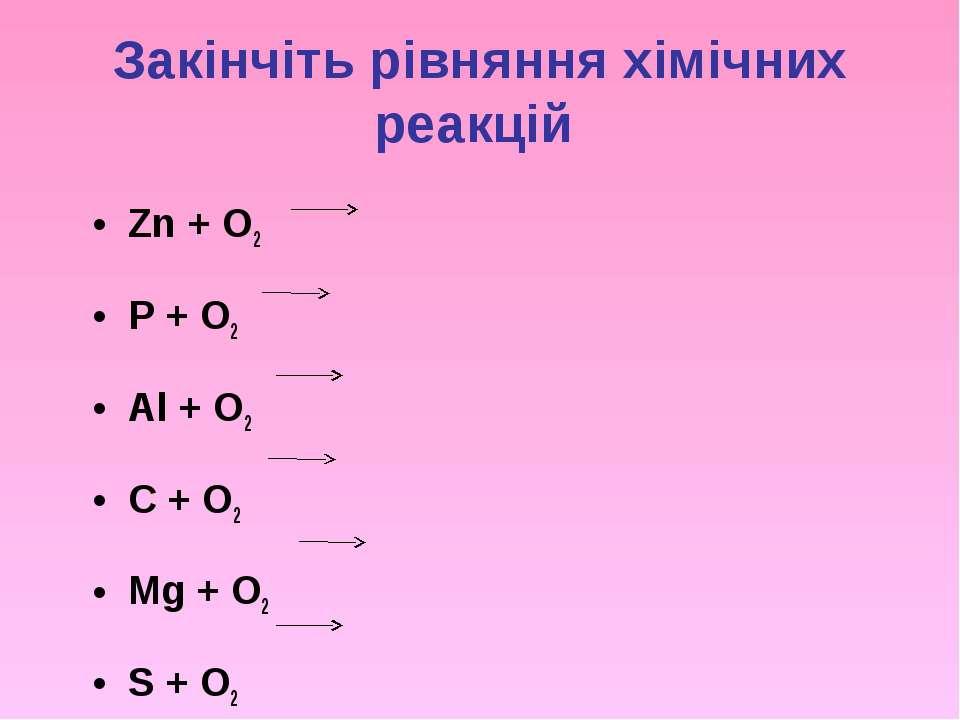 Закінчіть рівняння хімічних реакцій Zn + O2 P + O2 Al + O2 C + O2 Mg + O2 S + O2