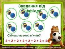 Завдання від Гарфілда Скільки всього м'ячів? 2 + 2 + 2 + 2 + 2 + 2 + 2 = 14 (м.)