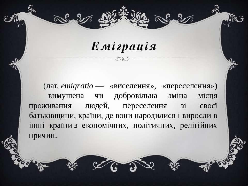 Еміграція (лат.emigratio— «виселення», «переселення») — вимушена чи доброві...