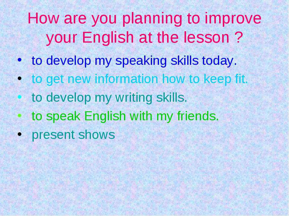 Нow are you planning to improve your English at the lesson ? to develop my sp...
