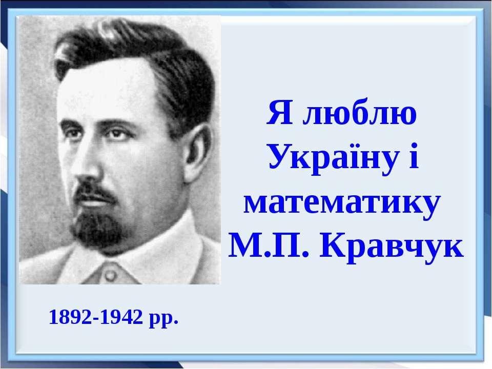 1892-1942 рр. Я люблю Україну і математику М.П. Кравчук