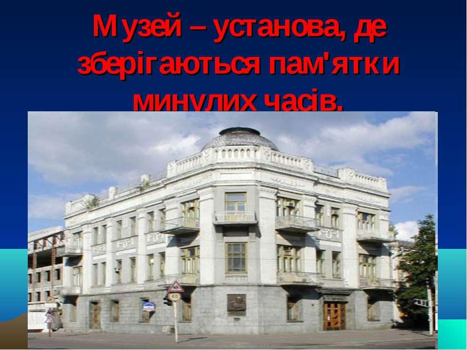 Музей – установа, де зберігаються пам'ятки минулих часів.