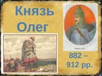 Князь Олег 882 – 912 рр.