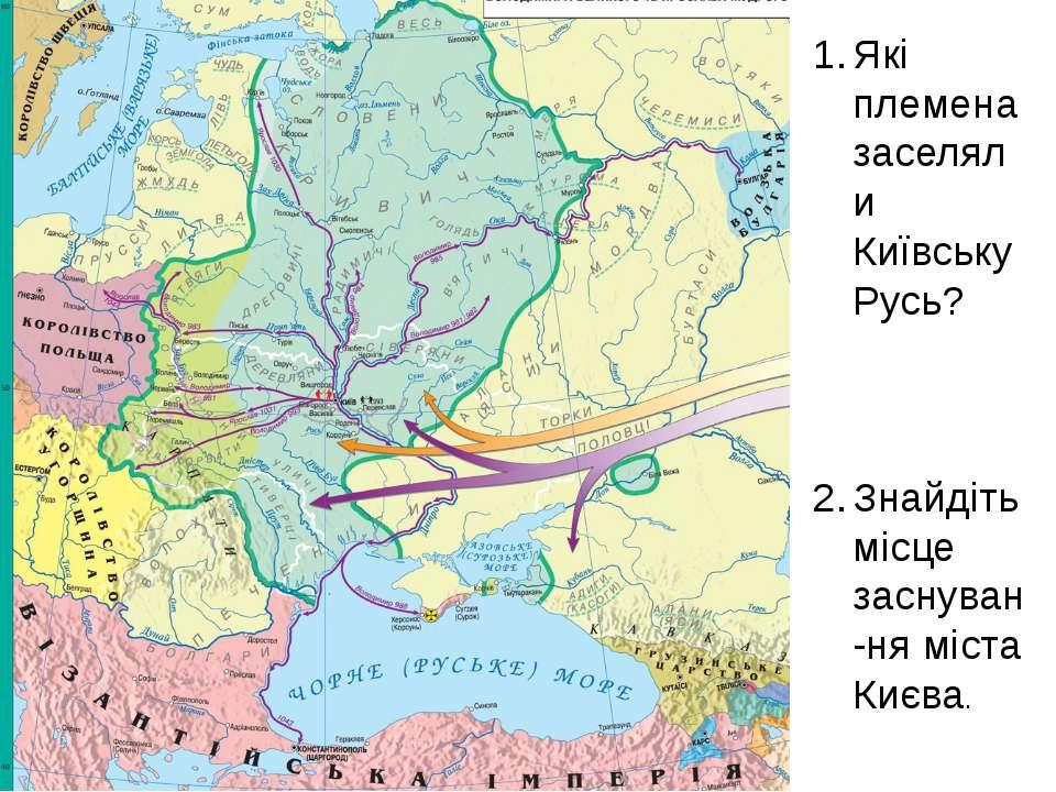 Які племена заселяли Київську Русь? Знайдіть місце заснуван-ня міста Києва.