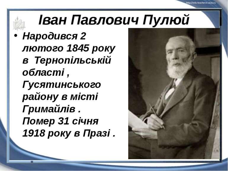 Іван Павлович Пулюй Народився 2 лютого 1845 року в Тернопільській області , Г...