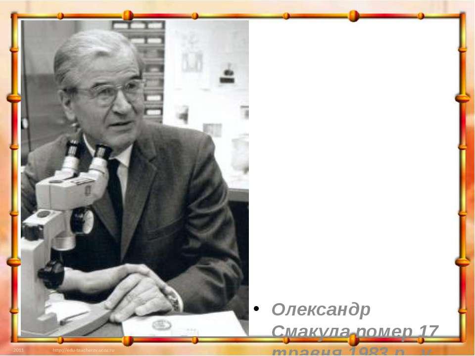 Олександр Смакула помер 17 травня 1983 р., у м. Обурн у США, де його і похова...