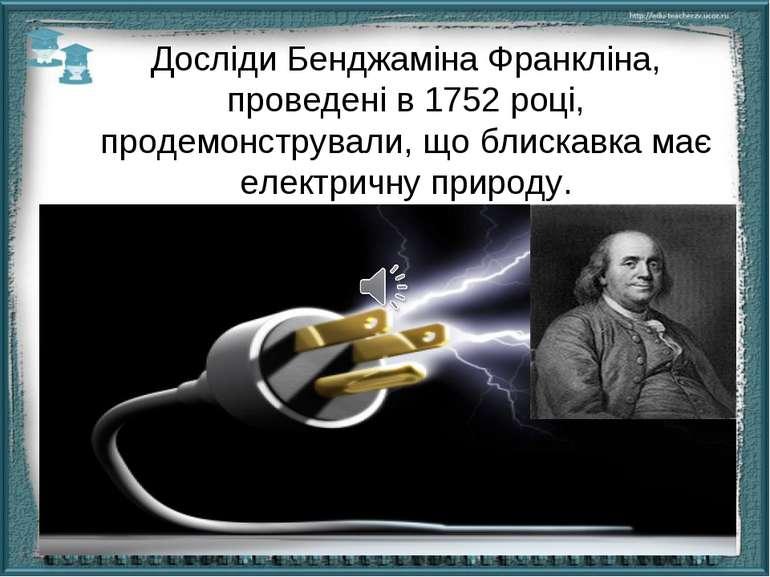 Досліди Бенджаміна Франкліна, проведені в 1752 році, продемонстрували, що бли...
